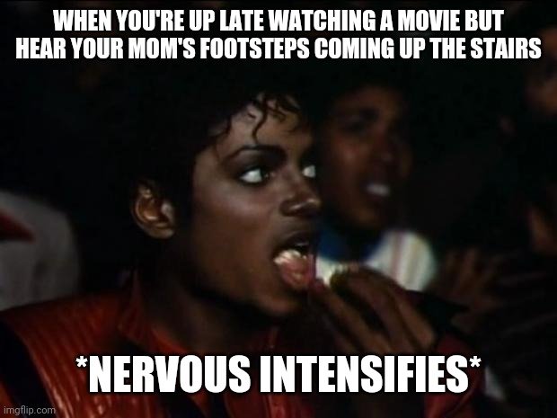 Michael Jackson again |  WHEN YOU'RE UP LATE WATCHING A MOVIE BUT HEAR YOUR MOM'S FOOTSTEPS COMING UP THE STAIRS; *NERVOUS INTENSIFIES* | image tagged in michael jackson again | made w/ Imgflip meme maker