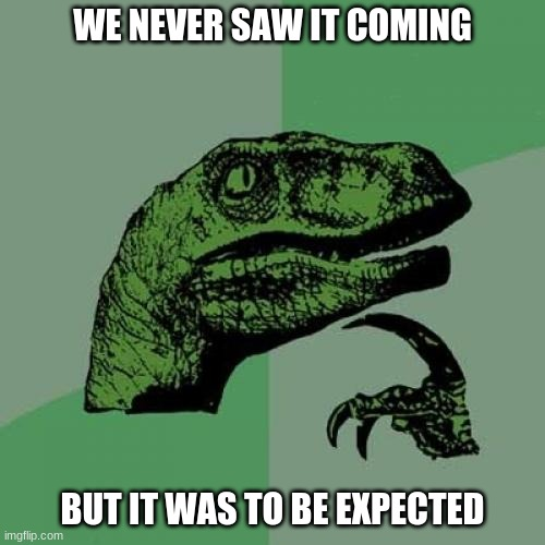 coronavirus moment |  WE NEVER SAW IT COMING; BUT IT WAS TO BE EXPECTED | image tagged in memes,philosoraptor,coronavirus | made w/ Imgflip meme maker