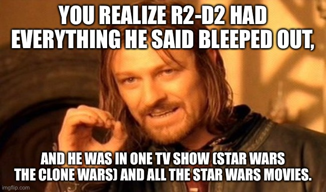 One Does Not Simply Meme | YOU REALIZE R2-D2 HAD EVERYTHING HE SAID BLEEPED OUT, AND HE WAS IN ONE TV SHOW (STAR WARS THE CLONE WARS) AND ALL THE STAR WARS MOVIES. | image tagged in memes,one does not simply | made w/ Imgflip meme maker