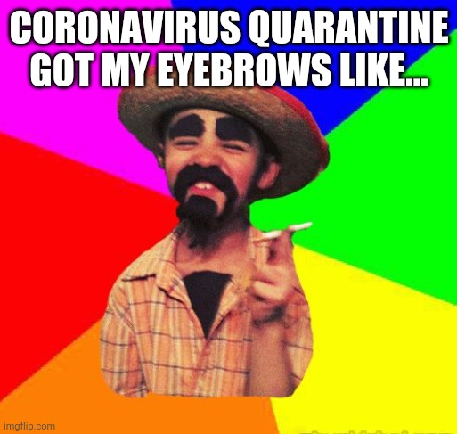 Coronavirus eyebrows |  CORONAVIRUS QUARANTINE GOT MY EYEBROWS LIKE... | image tagged in small,cuban,man,coronavirus,eyebrows,quarantine | made w/ Imgflip meme maker