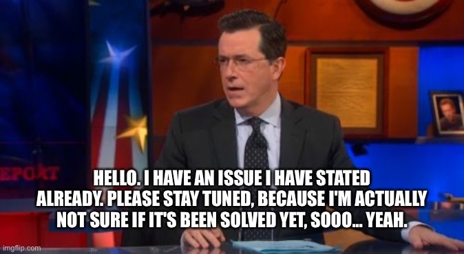 Speechless Colbert Face |  HELLO. I HAVE AN ISSUE I HAVE STATED ALREADY. PLEASE STAY TUNED, BECAUSE I'M ACTUALLY NOT SURE IF IT'S BEEN SOLVED YET, SOOO... YEAH. | image tagged in memes,speechless colbert face | made w/ Imgflip meme maker
