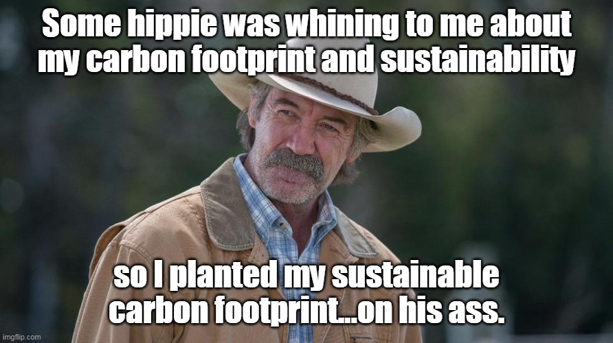 Jack Bartlett's Sustainable Footprint |  Some hippie was whining to me about my carbon footprint and sustainability; so I planted my sustainable carbon footprint...on his ass. | image tagged in heartland,cowboy,environment,conservative,libtard,jack | made w/ Imgflip meme maker
