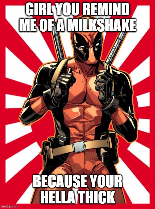 Deadpool Pick Up Lines |  GIRL YOU REMIND ME OF A MILKSHAKE; BECAUSE YOUR HELLA THICK | image tagged in memes,deadpool pick up lines | made w/ Imgflip meme maker