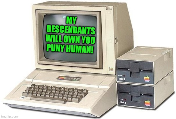 Terminator had it wrong, you don't need complex killer robots to dominate mankind |  MY DESCENDANTS WILL OWN YOU PUNY HUMAN! | image tagged in old computer,evil overlord rules | made w/ Imgflip meme maker