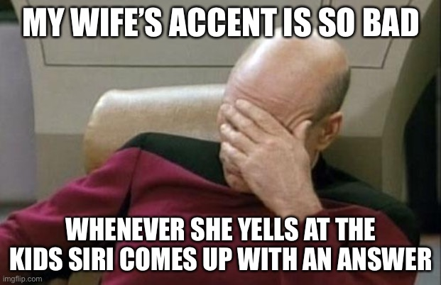 Captain Picard Facepalm |  MY WIFE'S ACCENT IS SO BAD; WHENEVER SHE YELLS AT THE KIDS SIRI COMES UP WITH AN ANSWER | image tagged in memes,captain picard facepalm,siri,i love your accent,true story | made w/ Imgflip meme maker