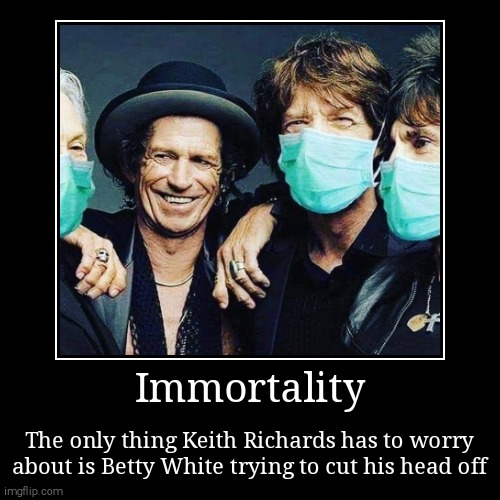 Immortality | The only thing Keith Richards has to worry about is Betty White trying to cut his head off | image tagged in funny,demotivationals | made w/ Imgflip demotivational maker