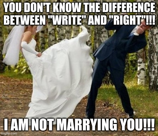 "Angry Bride |  YOU DON'T KNOW THE DIFFERENCE BETWEEN ""WRITE"" AND ""RIGHT""!!! I AM NOT MARRYING YOU!!! 