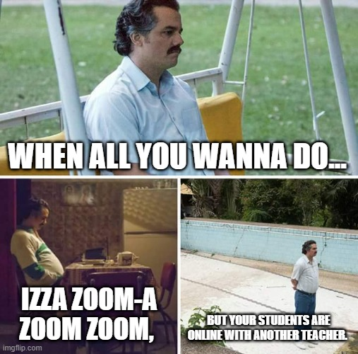 Sad Pablo Escobar Meme |  WHEN ALL YOU WANNA DO... IZZA ZOOM-A ZOOM ZOOM, BUT YOUR STUDENTS ARE ONLINE WITH ANOTHER TEACHER. | image tagged in memes,sad pablo escobar | made w/ Imgflip meme maker