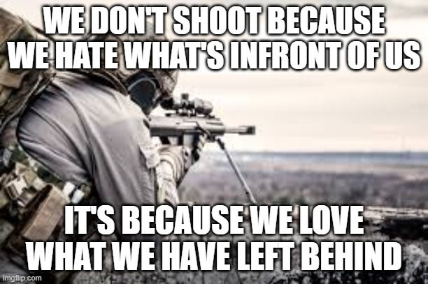 Marine Promise |  WE DON'T SHOOT BECAUSE WE HATE WHAT'S INFRONT OF US; IT'S BECAUSE WE LOVE WHAT WE HAVE LEFT BEHIND | image tagged in marines | made w/ Imgflip meme maker
