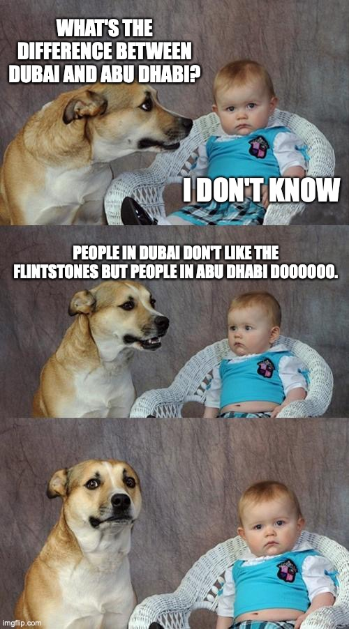 Dad Joke Dog | WHAT'S THE DIFFERENCE BETWEEN DUBAI AND ABU DHABI? I DON'T KNOW PEOPLE IN DUBAI DON'T LIKE THE FLINTSTONES BUT PEOPLE IN ABU DHABI DOOOOOO. | image tagged in memes,dad joke dog | made w/ Imgflip meme maker