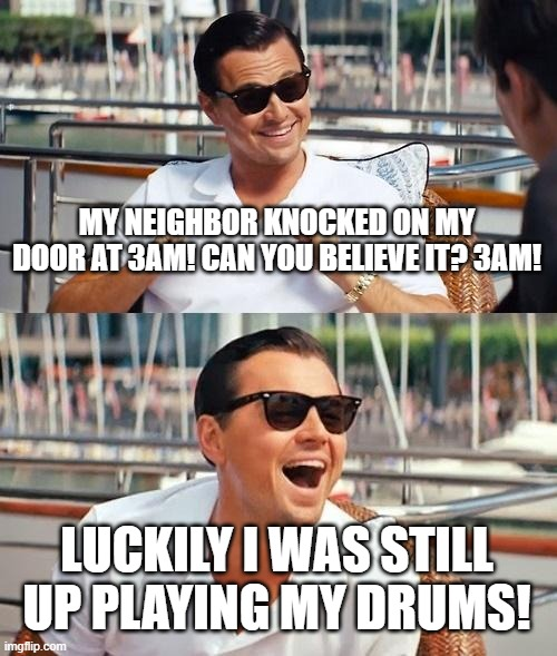 Leonardo Dicaprio Wolf Of Wall Street | MY NEIGHBOR KNOCKED ON MY DOOR AT 3AM! CAN YOU BELIEVE IT? 3AM! LUCKILY I WAS STILL UP PLAYING MY DRUMS! | image tagged in memes,leonardo dicaprio wolf of wall street | made w/ Imgflip meme maker