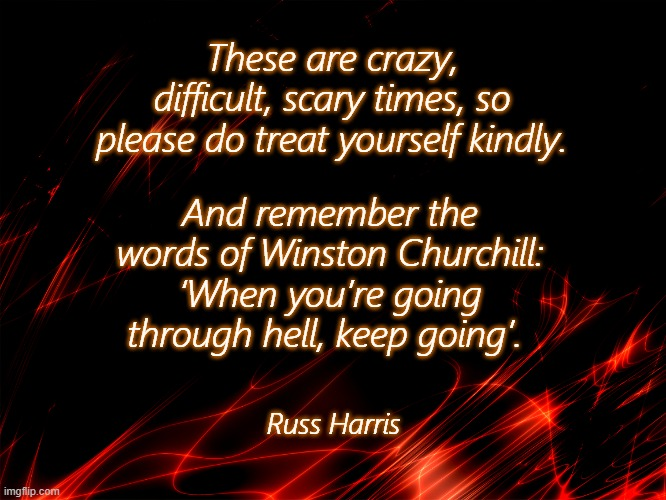 COVID-19 Kindness |  These are crazy, difficult, scary times, so please do treat yourself kindly. And remember the words of Winston Churchill: 'When you're going through hell, keep going'. Russ Harris | image tagged in kindness,winston churchill,covid-19,inspirational,scary,advice | made w/ Imgflip meme maker