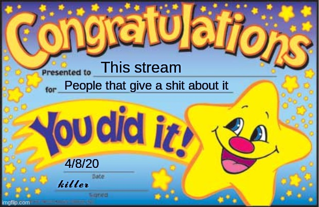 Happy Star Congratulations |  This stream; People that give a shit about it; 4/8/20; 𝓴𝓲𝓵𝓵𝓮𝓻 | image tagged in memes,happy star congratulations | made w/ Imgflip meme maker