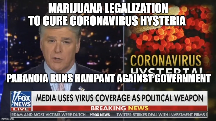 MARIJUANA LEGALIZATION TO CURE CORONAVIRUS HYSTERIA PARANOIA RUNS RAMPANT AGAINST GOVERNMENT | image tagged in political meme,dark humor | made w/ Imgflip meme maker