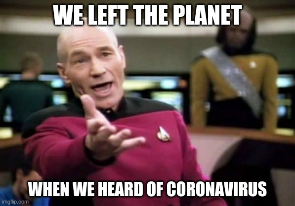 Picard Wtf | WE LEFT THE PLANET WHEN WE HEARD OF CORONAVIRUS | image tagged in memes,picard wtf | made w/ Imgflip meme maker