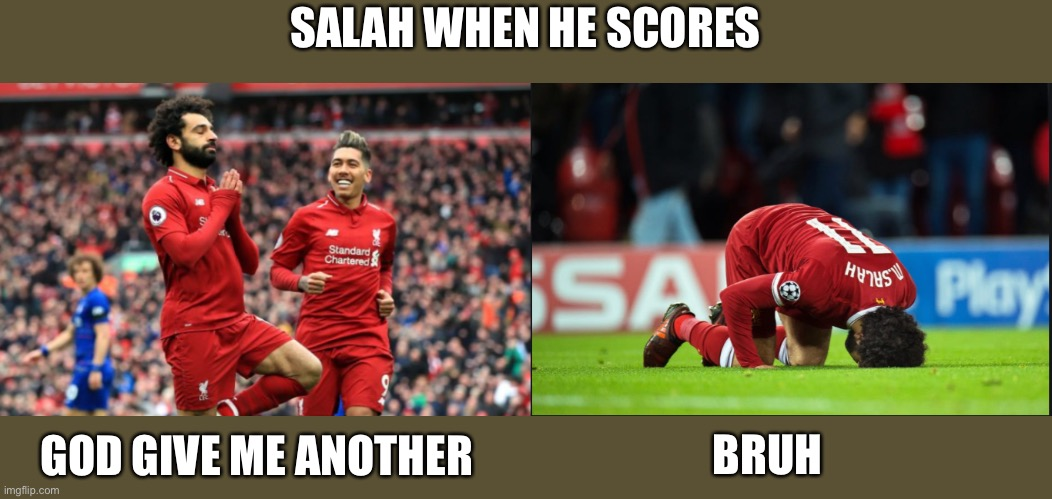 SALAH WHEN HE SCORES; GOD GIVE ME ANOTHER; BRUH | image tagged in soccer,liverpool,goal,memes,meme | made w/ Imgflip meme maker