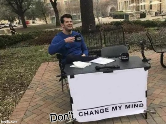 Change My Mind |  Don't | image tagged in memes,change my mind | made w/ Imgflip meme maker