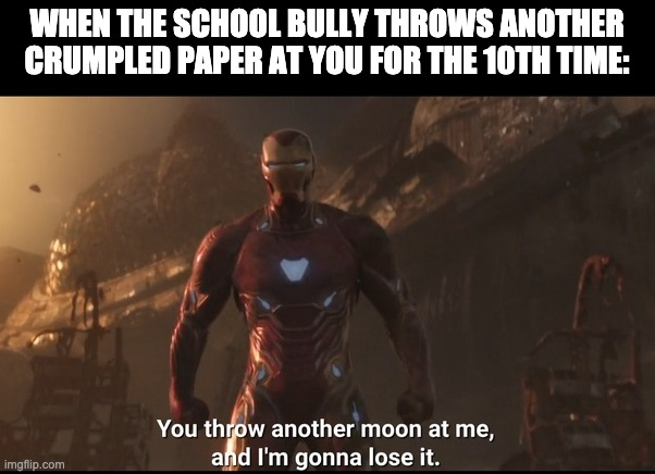 tony stark i'm gonna lose it | WHEN THE SCHOOL BULLY THROWS ANOTHER CRUMPLED PAPER AT YOU FOR THE 10TH TIME: | image tagged in tony stark i'm gonna lose it | made w/ Imgflip meme maker