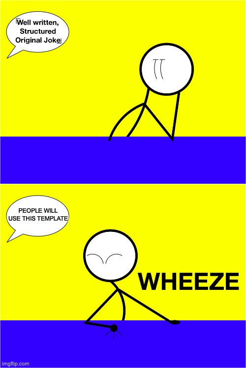 Wheeze Stickmeme | PEOPLE WILL USE THIS TEMPLATE | image tagged in wheeze stickmeme | made w/ Imgflip meme maker