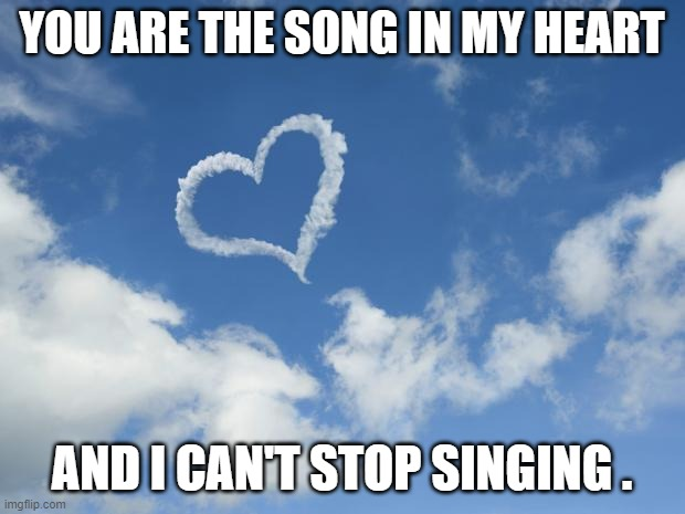 Heart shaped cloud |  YOU ARE THE SONG IN MY HEART; AND I CAN'T STOP SINGING . | image tagged in praise,worship,song,glory,god | made w/ Imgflip meme maker