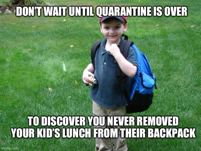Backpack Kid |  DON'T WAIT UNTIL QUARANTINE IS OVER; TO DISCOVER YOU NEVER REMOVED YOUR KID'S LUNCH FROM THEIR BACKPACK | image tagged in backpack kid,2020,forget,covid-19,coronavirus,quarantine | made w/ Imgflip meme maker