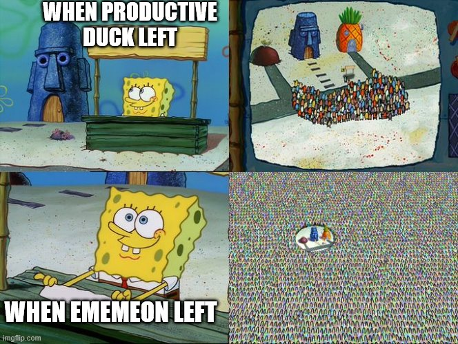 Spongebob hype stand |  WHEN PRODUCTIVE DUCK LEFT; WHEN EMEMEON LEFT | image tagged in spongebob hype stand | made w/ Imgflip meme maker