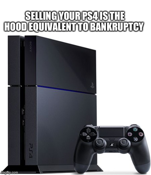 Ps4 |  SELLING YOUR PS4 IS THE HOOD EQUIVALENT TO BANKRUPTCY | image tagged in ps4,hood,bankruptcy,facebook marketplace,sell,sale | made w/ Imgflip meme maker