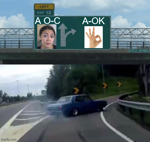 Left Exit 12 Off Ramp |  A O-C; A-OK | image tagged in memes,left exit 12 off ramp,aoc,alexandria ocasio-cortez,it's okay,roll safe think about it | made w/ Imgflip meme maker
