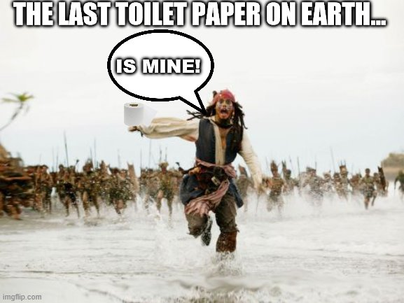Jack Sparrow Being Chased | THE LAST TOILET PAPER ON EARTH... IS MINE! | image tagged in memes,jack sparrow being chased | made w/ Imgflip meme maker
