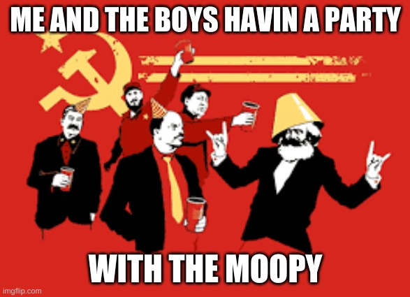 communist party |  ME AND THE BOYS HAVIN A PARTY; WITH THE MOOPY | image tagged in communist party | made w/ Imgflip meme maker