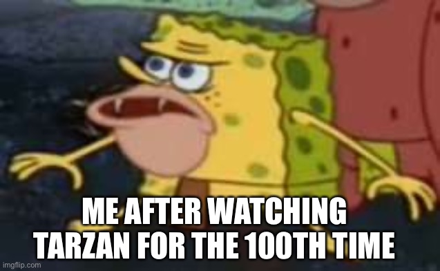 Spongegar |  ME AFTER WATCHING TARZAN FOR THE 100TH TIME | image tagged in memes,spongegar | made w/ Imgflip meme maker