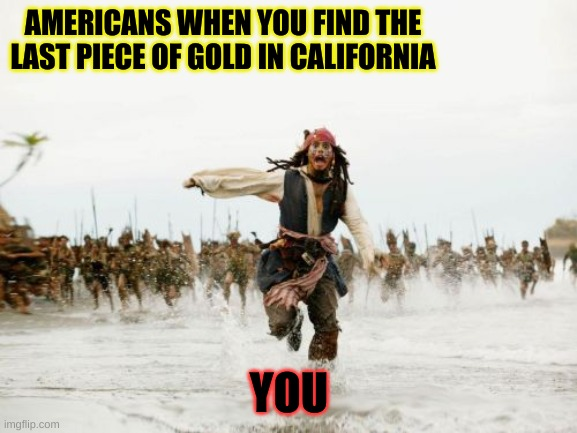 Jack Sparrow Being Chased | AMERICANS WHEN YOU FIND THE LAST PIECE OF GOLD IN CALIFORNIA YOU | image tagged in memes,jack sparrow being chased | made w/ Imgflip meme maker