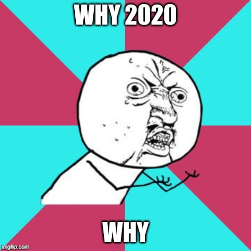 y u no music |  WHY 2020; WHY | image tagged in y u no music | made w/ Imgflip meme maker