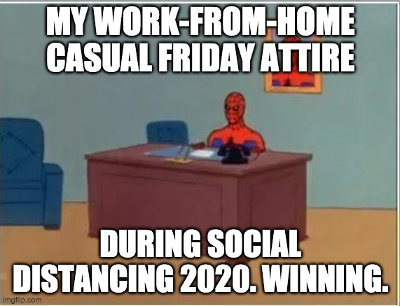 Spiderman Computer Desk Meme |  MY WORK-FROM-HOME CASUAL FRIDAY ATTIRE; DURING SOCIAL DISTANCING 2020. WINNING. | image tagged in memes,spiderman computer desk,spiderman | made w/ Imgflip meme maker