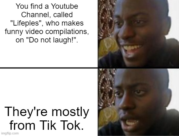 "I'd definitely not laugh... |  You find a Youtube Channel, called ""Lifeples"", who makes funny video compilations, on ""Do not laugh!"". They're mostly from Tik Tok. 