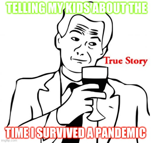 True Story |  TELLING MY KIDS ABOUT THE; TIME I SURVIVED A PANDEMIC | image tagged in memes,true story | made w/ Imgflip meme maker