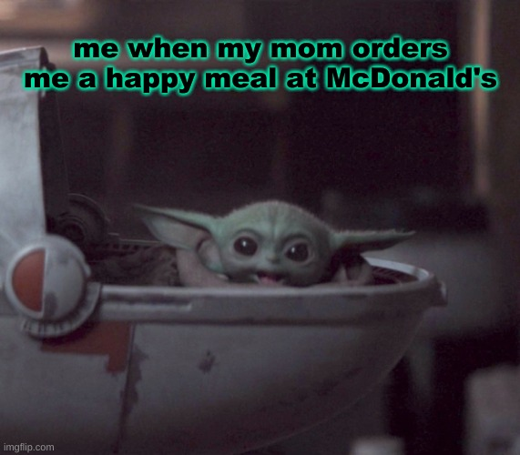 Excited Baby Yoda |  me when my mom orders me a happy meal at McDonald's | image tagged in excited baby yoda | made w/ Imgflip meme maker