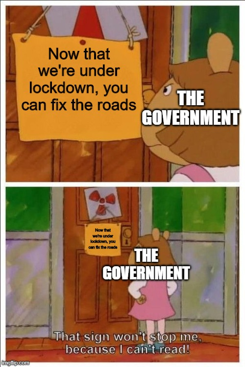 Now's the time |  Now that we're under lockdown, you can fix the roads; THE GOVERNMENT; Now that we're under lockdown, you can fix the roads; THE GOVERNMENT | image tagged in that sign won't stop me,memes,funny,government,coronavirus | made w/ Imgflip meme maker