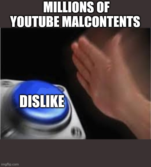 I mean, why? |  MILLIONS OF YOUTUBE MALCONTENTS; DISLIKE | image tagged in press button | made w/ Imgflip meme maker