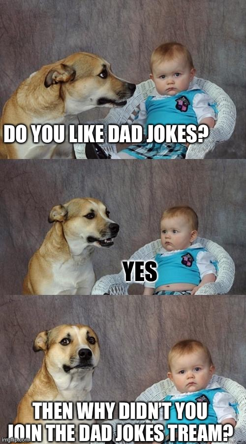 Dad Joke Dog | DO YOU LIKE DAD JOKES? YES THEN WHY DIDN'T YOU JOIN THE DAD JOKES TREAM? | image tagged in memes,dad joke dog | made w/ Imgflip meme maker