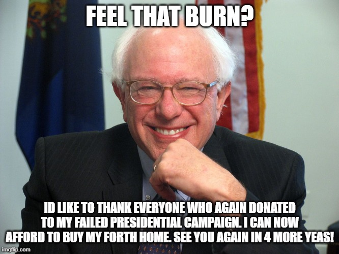 Vote Bernie Sanders |  FEEL THAT BURN? ID LIKE TO THANK EVERYONE WHO AGAIN DONATED TO MY FAILED PRESIDENTIAL CAMPAIGN. I CAN NOW AFFORD TO BUY MY FORTH HOME. SEE YOU AGAIN IN 4 MORE YEAS! | image tagged in vote bernie sanders | made w/ Imgflip meme maker