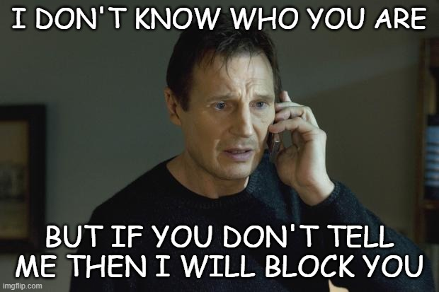 What do say to scam callers or spam numbers |  I DON'T KNOW WHO YOU ARE; BUT IF YOU DON'T TELL ME THEN I WILL BLOCK YOU | made w/ Imgflip meme maker