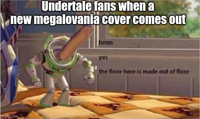 hmm yes the floor here is made out of floor |  Undertale fans when a new megalovania cover comes out | image tagged in hmm yes the floor here is made out of floor,undertale,toy story,the floor is | made w/ Imgflip meme maker