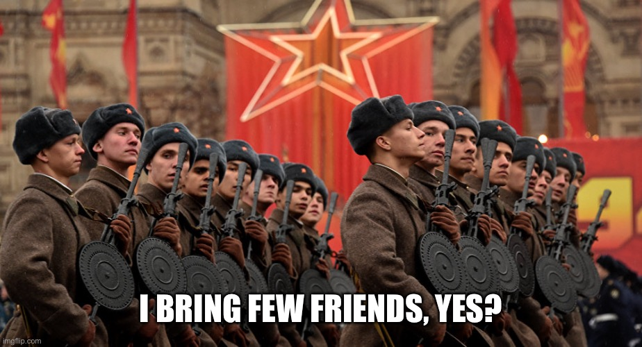 Russian Army | I BRING FEW FRIENDS, YES? | image tagged in russian army | made w/ Imgflip meme maker