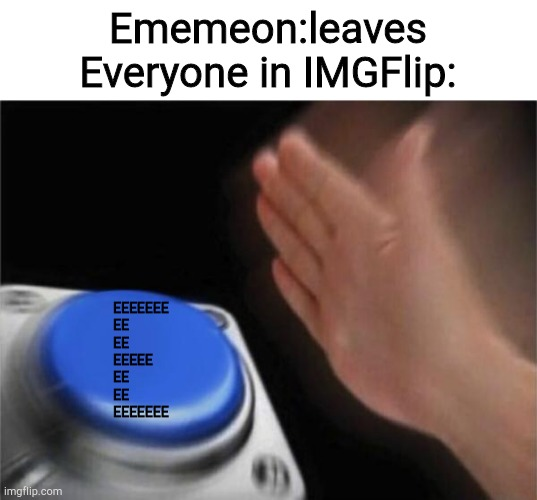Blank Nut Button |  Ememeon:leaves Everyone in IMGFlip:; EEEEEEE EE EE  EEEEE EE EE EEEEEEE | image tagged in memes,blank nut button | made w/ Imgflip meme maker