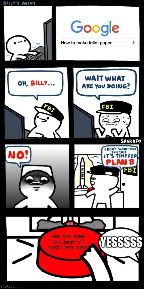 Billy's FBI agent plan B |  How to make toilet paper; ARE YOU SURE YOU WANT TO NUKE THIS KID? YESSSSS | image tagged in billys fbi agent plan b | made w/ Imgflip meme maker