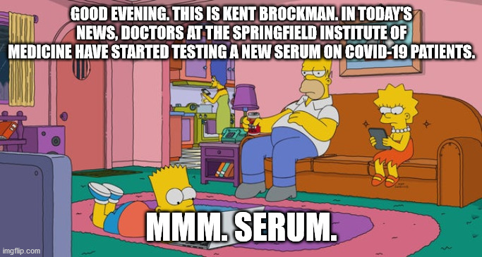 GOOD EVENING. THIS IS KENT BROCKMAN. IN TODAY'S NEWS, DOCTORS AT THE SPRINGFIELD INSTITUTE OF MEDICINE HAVE STARTED TESTING A NEW SERUM ON COVID-19 PATIENTS. MMM. SERUM. | made w/ Imgflip meme maker
