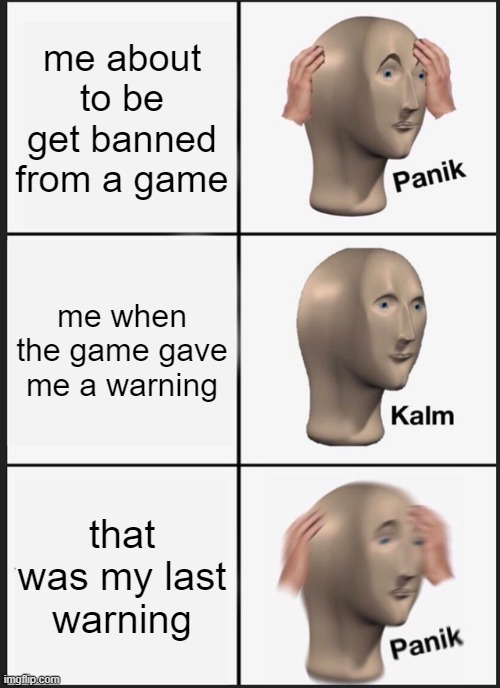 Panik Kalm Panik |  me about to be get banned from a game; me when the game gave me a warning; that was my last warning | image tagged in memes,panik kalm panik | made w/ Imgflip meme maker