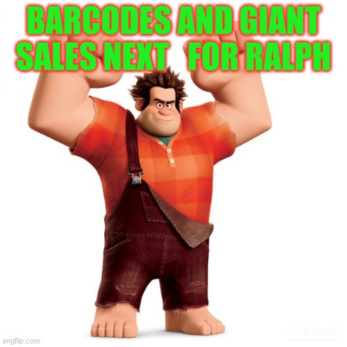 Wreck it ralph |  BARCODES AND GIANT SALES NEXT   FOR RALPH | image tagged in wreck it ralph | made w/ Imgflip meme maker