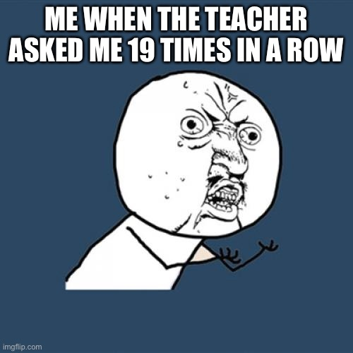 Y U No | ME WHEN THE TEACHER ASKED ME 19 TIMES IN A ROW | image tagged in memes,y u no | made w/ Imgflip meme maker